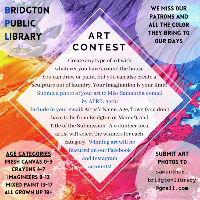 Bridgton Public Library - Art Contest  We miss our patrons and all the color they bring to our days.  Create any type of art with whatever you have around the house. You can draw of paint, but you can also create a sculpture out of laundry.  Your imagination is your limit!  Submit a photo of your art to Miss Samantha's email by April 15th. Include in your email: Artist's Name, Age, Town (you don't have to be from Bridgton or Maine!), and Title of the Submission.  A volunteer local artist will select the winners for each category.  Winning art will be featured on our Facebook and Instagram accounts! Age Catagories: Fresh Canvas (0-3), Crayons (4-7) Imagineers (8-12) Mixed Paint (13-17) All Grown Up (18+) Email: samanthaz.bridgtonlibrary@gmail.com