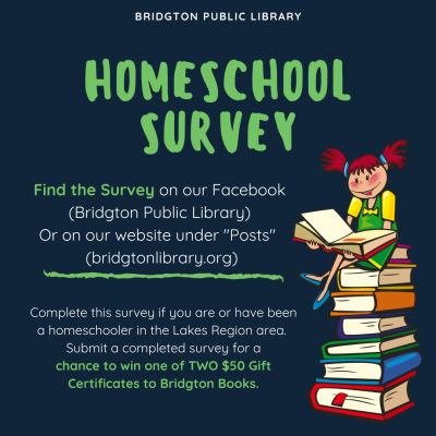 """Bridgton Public Library Homeschool Survey Find the Survey on our Facebook (Bridgton Public Library) Or on our website under """"Posts"""" (bridgtonlibrary.org) Complete this survey if you are or have been a homeschooler in the Lakes Region area. Submit a completed survey for a chance to win one of TWO $50 Gift Certificates to Bridgton Books."""